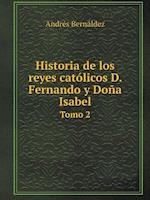 Historia de Los Reyes Catolicos D. Fernando y Dona Isabel Tomo 2 af Andres Bernaldez