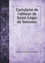Cartulaire de L'Abbaye de Saint-Le Ger de Soissons af Louis-Victor Pecheur