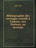 Bibliographie Des Ouvrages Relatifs A L'Amour, Aux Femmes, Au Mariage af Jules Gay
