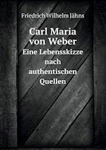 Carl Maria Von Weber Eine Lebensskizze Nach Authentischen Quellen af Friedrich Wilhelm Jahns