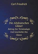 Die Altdeutschen Glaser Beitrag Zur Terminologie Und Geschichte Des Glases af Carl Friedrich