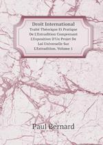 Droit International Traite Theorique Et Pratique de L'Extradition Comprenant L'Exposition D'Un Projet de Loi Universelle Sur L'Extradition. Volume 1 af Paul Bernard