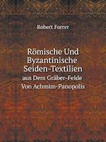 Romische Und Byzantinische Seiden-Textilien Aus Dem Graber-Felde Von Achmim-Panopolis af Robert Forrer