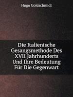 Die Italienische Gesangsmethode Des XVII Jahrhunderts Und Ihre Bedeutung Fur Die Gegenwart af Hugo Goldschmidt