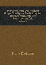 Die Gotteslehre Des Heiligen Gregor Von Nyssa. Ein Beitrag Zur Dogmengeschichte Der Patristischen Zeit Volume 1