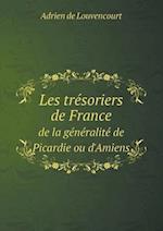 Les Tresoriers de France de La Generalite de Picardie Ou D'Amiens af Adrien De Louvencourt