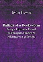 Ballads of a Book-Worm Being a Rhythmic Record of Thoughts, Fancies & Adventures A-Collecting af Irving Browne
