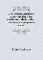 Die Origenistischen Streitigkeiten Im Sechsten Jahrhundert Und Das Funfte Allegemeine Concil af Franz Diekamp