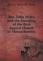 REV. John Myles and the Founding of the First Baptist Church in Massachusetts af Henry Melville King