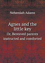 Agnes and the Little Key Or, Bereaved Parents Instructed and Comforted af Nehemiah Adams