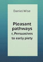 Pleasant Pathways R, Persuasives to Early Piety af Daniel Wise