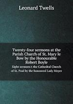 Twenty-Four Sermons at the Parish Church of St. Mary Le Bow by the Honourable Robert Boyle Eight Sermons T the Cathedral Church of St. Paul by the Honoured Lady Moyer af Leonard Twells
