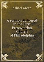 A Sermon Delivered in the First Presbyterian Church of Philadelphia af Ashbel Green