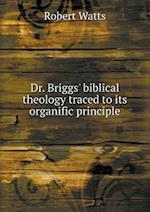 Dr. Briggs' Biblical Theology Traced to Its Organific Principle af Robert Watts