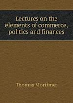 Lectures on the Elements of Commerce, Politics and Finances af Thomas Mortimer