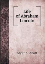 Life of Abraham Lincoln af Abott A. Abott