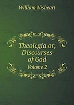 Theologia Or, Discourses of God Volume 2 af William Wisheart