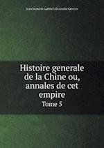Histoire Generale de La Chine Ou, Annales de CET Empire Tome 5 af Jean Baptiste Gabriel Alexandre Grosier