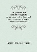 The painter and varnisher's guide or, A treatise, both in theory and practice on the art of making and applying varnishes
