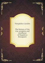 The history of the rise, progress and overthrow of Napoleon Bonaparte