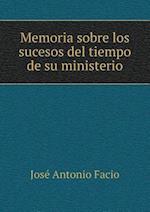 Memoria Sobre Los Sucesos del Tiempo de Su Ministerio af Jose Antonio Facio