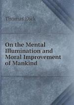 On the Mental Illumination and Moral Improvement of Mankind af Dick Thomas