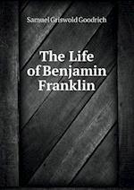The Life of Benjamin Franklin af Samuel Griswold Goodrich