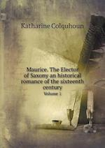 Maurice. the Elector of Saxony an Historical Romance of the Sixteenth Century Volume 1 af Katharine Colquhoun