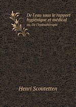 de L'Eau Sous Le Rapport Hygie Nique Et Me Dical Ou, de L'Hydrothe Rapie af Henri Scoutetten