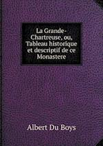 La Grande-Chartreuse, Ou, Tableau Historique Et Descriptif de Ce Monastere af Albert Du Boys