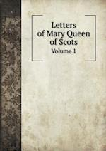 Letters of Mary Queen of Scots Volume 1