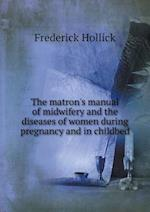 The Matron's Manual of Midwifery and the Diseases of Women During Pregnancy and in Childbed af Frederick Hollick