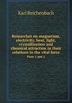 Researches on Magnetism, Electricity, Heat, Light, Crystallization and Chemical Attraction in Their Relations to the Vital Force Parts 1 and 2 af William Gregory