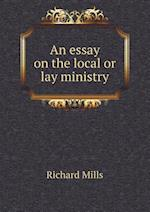 An Essay on the Local or Lay Ministry af Richard Mills