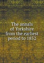 The annals of Yorkshire from the earliest period to 1852