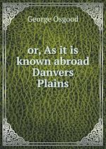 or, As it is known abroad Danvers Plains