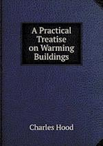 A Practical Treatise on Warming Buildings af Charles Hood