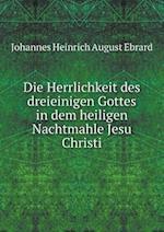 Die Herrlichkeit Des Dreieinigen Gottes in Dem Heiligen Nachtmahle Jesu Christi af Johannes Heinrich August Ebrard