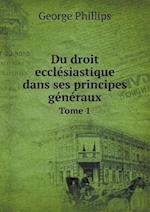 Du Droit Ecclesiastique Dans Ses Principes Generaux Tome 1 af George Phillips