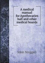 A medical manual for Apothecaries hall and other medical boards af John Steggall