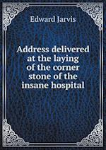Address Delivered at the Laying of the Corner Stone of the Insane Hospital af Edward Jarvis
