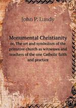 Monumental Christianity Or, the Art and Symbolism of the Primitive Church as Witnesses and Teachers of the One Catholic Faith and Practice af John P. Lundy