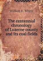 The Centennial Chronology of Luzerne County and Its Coal Fields af William E. Whyte
