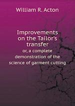 Improvements on the Tailor's Transfer Or, a Complete Demonstration of the Science of Garment Cutting af William R. Acton