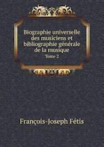 Biographie Universelle Des Musiciens Et Bibliographie Generale de La Musique Tome 2