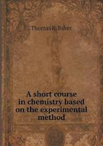 A Short Course in Chemistry Based on the Experimental Method af Thomas R. Baker