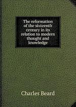 The Reformation of the Sixteenth Century in Its Relation to Modern Thought and Knowledge af Charles Beard