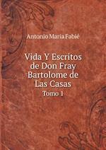Vida y Escritos de Don Fray Bartolome de Las Casas Tomo 1