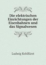 Die Elektrischen Einrichtungen Der Eisenbahnen Und Das Signalwesen af Ludwig Kohlfurst