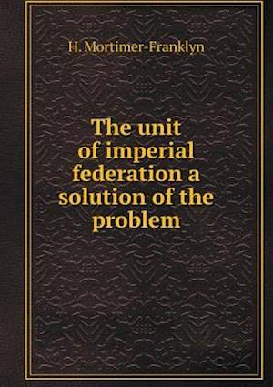 The unit of imperial federation a solution of the problem